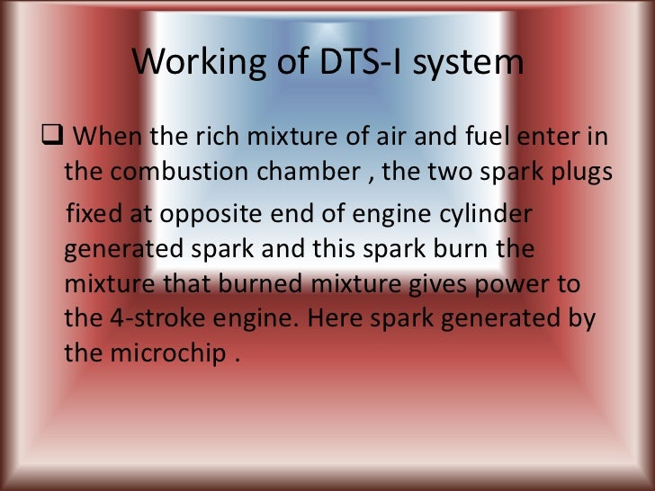 Working of DTS-I system When the rich mixture of air and fuel enter in the combustion chamber , the two spark plugs fixed...