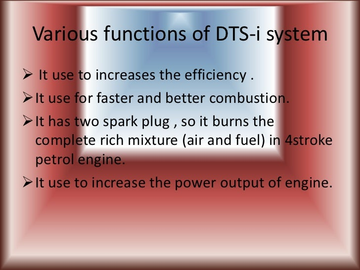 Various functions of DTS-i system It use to increases the efficiency .It use for faster and better combustion.It has tw...