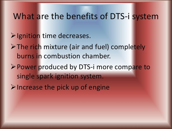 What are the benefits of DTS-i systemIgnition time decreases.The rich mixture (air and fuel) completely burns in combust...