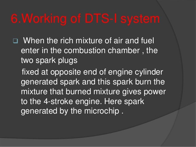6.Working of DTS-I system  When the rich mixture of air and fuel enter in the combustion chamber , the two spark plugs fi...