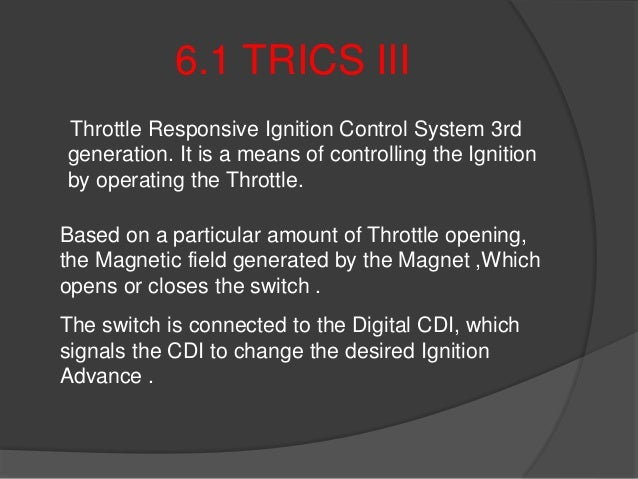 6.1 TRICS III Throttle Responsive Ignition Control System 3rd generation. It is a means of controlling the Ignition by ope...