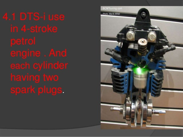 4.1 DTS-i use in 4-stroke petrol engine . And each cylinder having two spark plugs.
