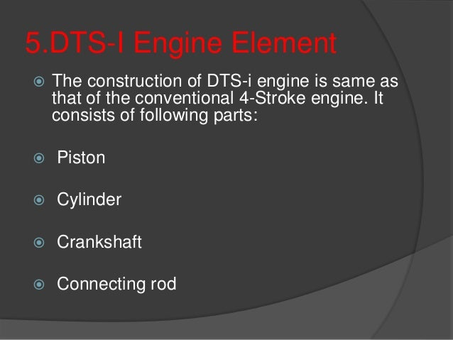 5.DTS-I Engine Element  The construction of DTS-i engine is same as that of the conventional 4-Stroke engine. It consists...