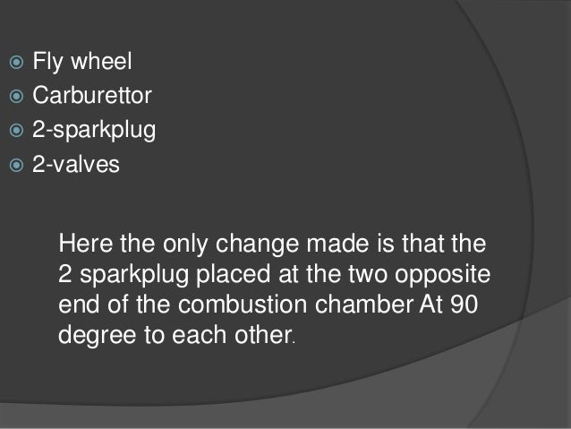  Fly wheel  Carburettor  2-sparkplug  2-valves Here the only change made is that the 2 sparkplug placed at the two opp...