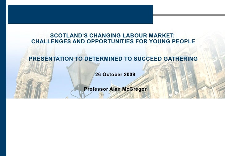 SCOTLAND'S CHANGING LABOUR MARKET:  CHALLENGES AND OPPORTUNITIES FOR YOUNG PEOPLE PRESENTATION TO DETERMINED TO SUCCEED GA...