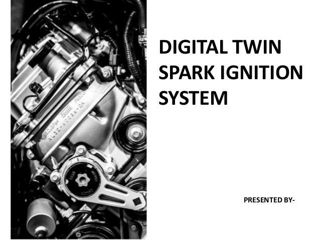 DIGITAL TWIN SPARK IGNITION SYSTEM PRESENTED BY-