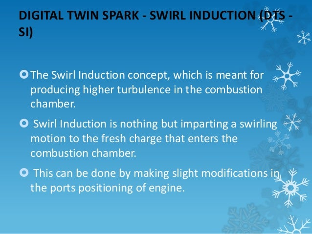 DIGITAL TWIN SPARK - SWIRL INDUCTION (DTS -  SI)  The Swirl Induction concept, which is meant for  producing higher turbu...