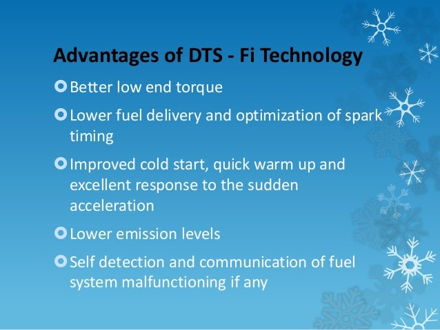 Advantages of DTS - Fi Technology  Better low end torque  Lower fuel delivery and optimization of spark  timing  Improv...