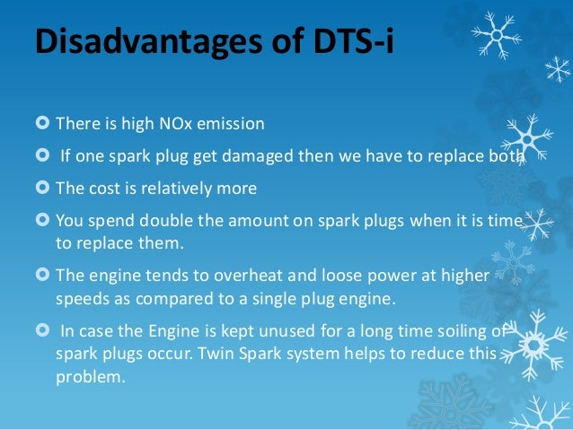 Disadvantages of DTS-i   There is high NOx emission   If one spark plug get damaged then we have to replace both   The ...