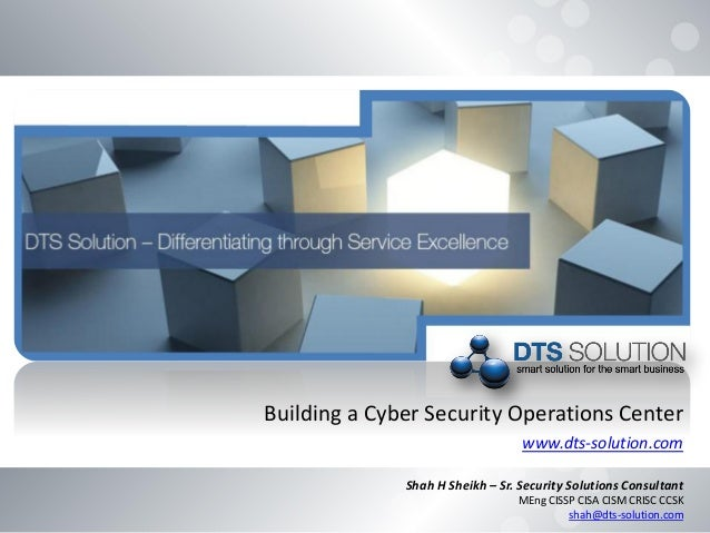 Building a Cyber Security Operations Center www.dts-solution.com Shah H Sheikh – Sr. Security Solutions Consultant MEng CI...