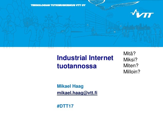 TEKNOLOGIAN TUTKIMUSKESKUS VTT OY Industrial Internet tuotannossa Mikael Haag mikael.haag@vtt.fi #DTT17 Mitä? Miksi? Miten...