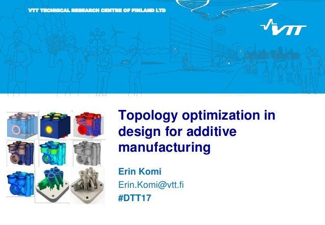 VTT TECHNICAL RESEARCH CENTRE OF FINLAND LTD Topology optimization in design for additive manufacturing Erin Komi Erin.Kom...