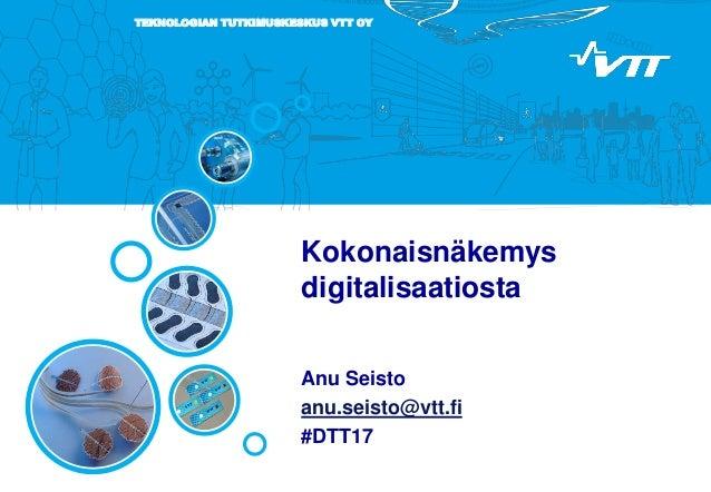 TEKNOLOGIAN TUTKIMUSKESKUS VTT OY Kokonaisnäkemys digitalisaatiosta Anu Seisto anu.seisto@vtt.fi #DTT17