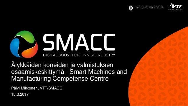 Älykkäiden koneiden ja valmistuksen osaamiskeskittymä - Smart Machines and Manufacturing Competense Centre Päivi Mikkonen,...