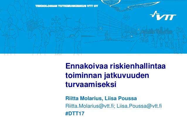 TEKNOLOGIAN TUTKIMUSKESKUS VTT OY Ennakoivaa riskienhallintaa toiminnan jatkuvuuden turvaamiseksi Riitta Molarius, Liisa P...