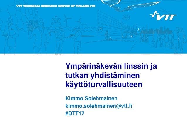 VTT TECHNICAL RESEARCH CENTRE OF FINLAND LTD Ympärinäkevän linssin ja tutkan yhdistäminen käyttöturvallisuuteen Kimmo Sole...