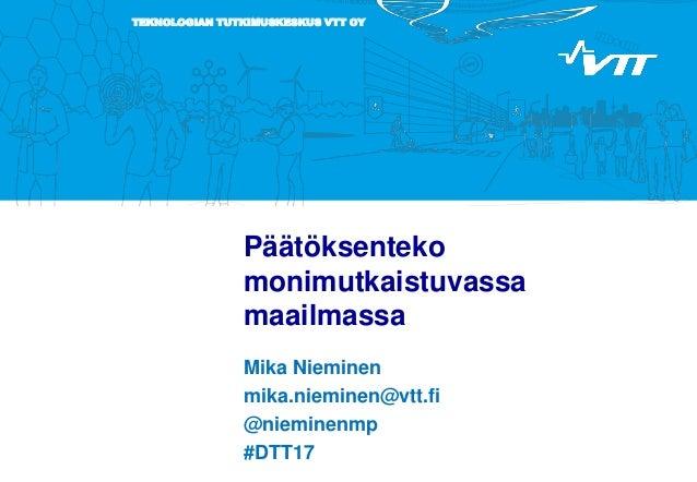 TEKNOLOGIAN TUTKIMUSKESKUS VTT OY Päätöksenteko monimutkaistuvassa maailmassa Mika Nieminen mika.nieminen@vtt.fi @nieminen...