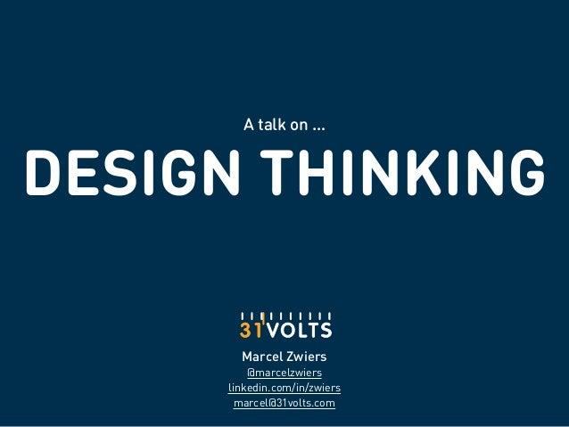 DESIGN THINKING A talk on … Marcel Zwiers @marcelzwiers linkedin.com/in/zwiers marcel@31volts.com