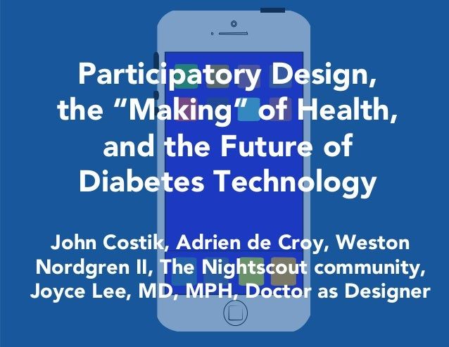 """Participatory Design,  the """"Making"""" of Health,  and the Future of  Diabetes Technology  John Costik, Adrien de Croy, Westo..."""
