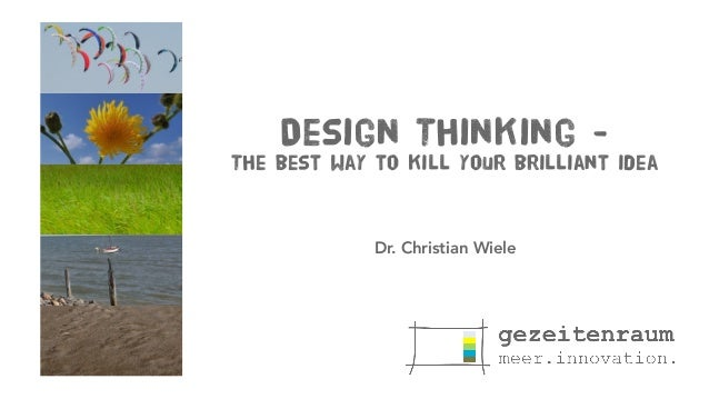 Design Thinking - The best way to kill your brilliant idea Dr. Christian Wiele