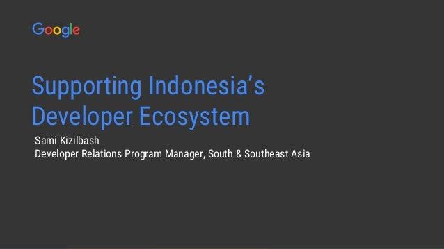 Confidential & Proprietary Sami Kizilbash Developer Relations Program Manager, South & Southeast Asia Supporting Indonesia...
