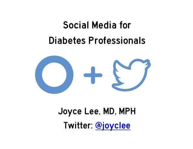 Joyce Lee, MD, MPH Twitter: @joyclee Social Media for Diabetes Professionals