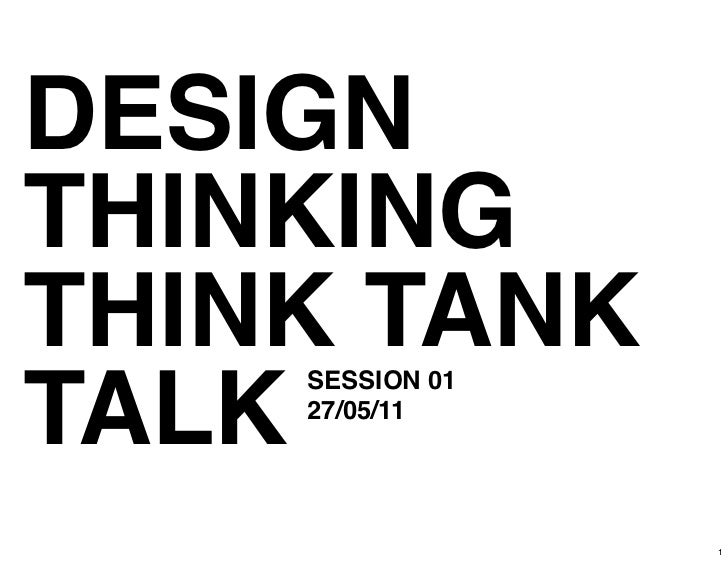 DESIGNTHINKINGTHINK TANKTALK    SESSION 01    27/05/11                 1