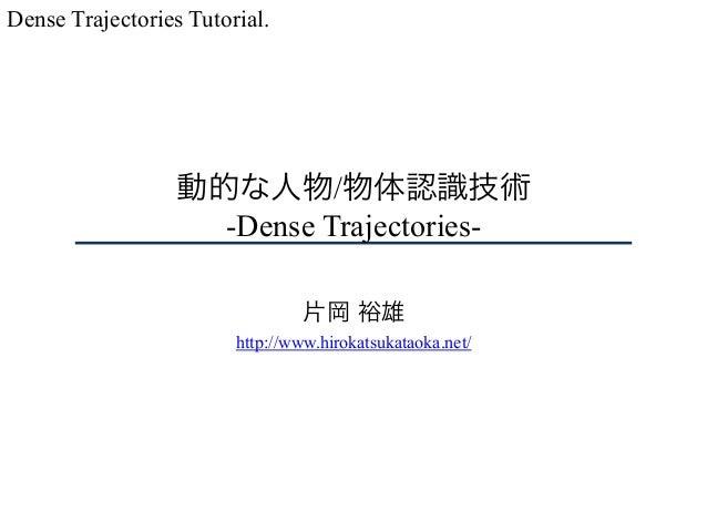 動的な人物/物体認識技術 -Dense Trajectories- 片岡 裕雄 http://www.hirokatsukataoka.net/ Dense Trajectories Tutorial.