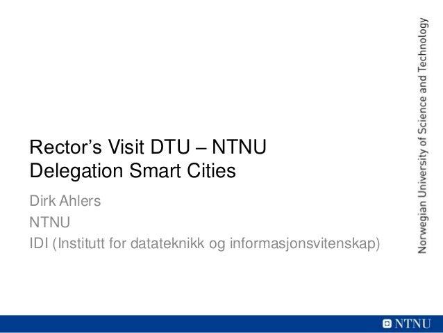 Rector's Visit DTU – NTNU Delegation Smart Cities Dirk Ahlers NTNU IDI (Institutt for datateknikk og informasjonsvitenskap)