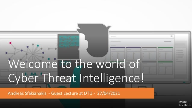 Welcome to the world of Cyber Threat Intelligence! Andreas Sfakianakis - Guest Lecture at DTU - 27/04/2021 Image: Eclectic...