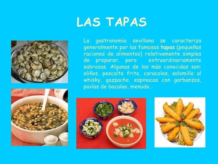 LAS TAPAS La gastronomía sevillana se caracteriza generalmente por las famosas  tapas  (pequeñas raciones de alimentos) re...