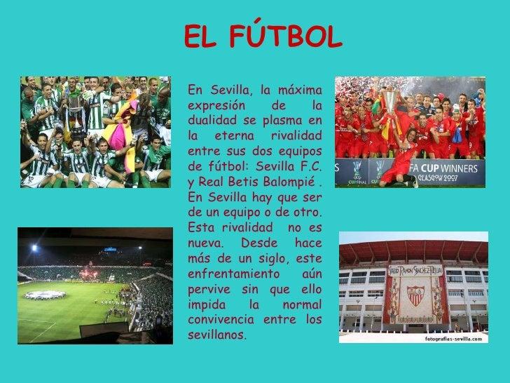 EL FÚTBOL En Sevilla, la máxima expresión de la dualidad se plasma en la eterna rivalidad entre sus dos equipos de fútbol:...