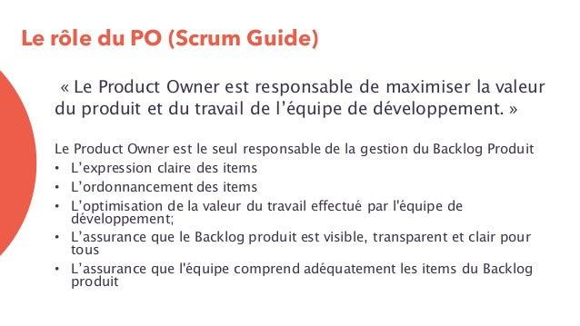 Le rôle du PO (Scrum Guide) « Le Product Owner est responsable de maximiser la valeur du produit et du travail de l'équipe...