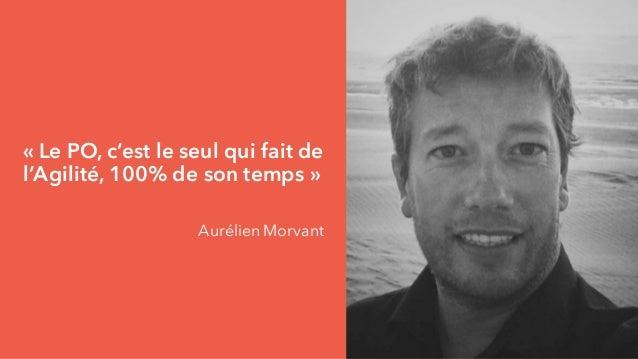 « Le PO, c'est le seul qui fait de l'Agilité, 100% de son temps » Aurélien Morvant