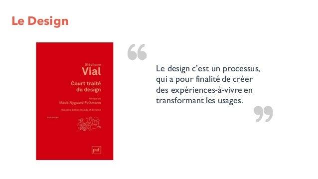 Le Design Le design c'est un processus, qui a pour finalité de créer des expériences-à-vivre en transformant les usages.