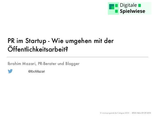 © www.pr-genial.de Cologne 2015 - DTZG Köln 09.07.2015 PR im Startup - Wie umgehen mit der Öffentlichkeitsarbeit? Ibrahim ...