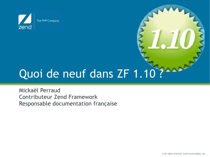 Quoi de neuf dans ZF 1.10 ? Mickaël Perraud Contributeur Zend Framework Responsable documentation française