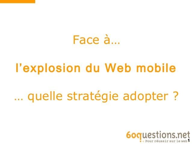 Face à…l'explosion du Web mobile… quelle stratégie adopter ?                               1