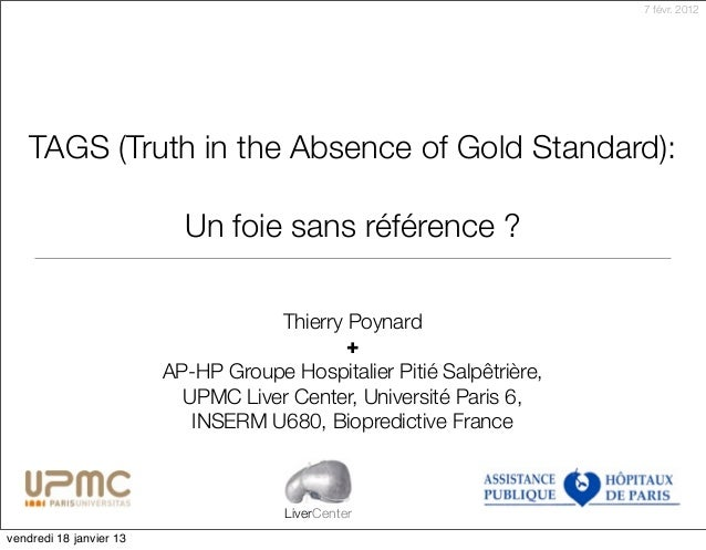 7 févr. 2012    TAGS (Truth in the Absence of Gold Standard):                           Un foie sans référence ?          ...