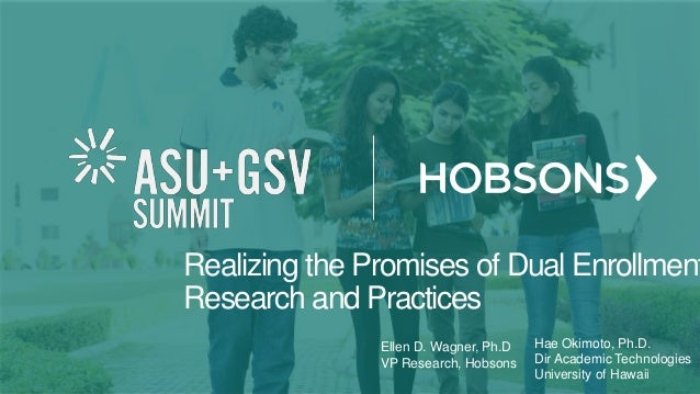 Realizing the Promises of Dual Enrollment Research and Practices Ellen D. Wagner, Ph.D VP Research, Hobsons Hae Okimoto, P...