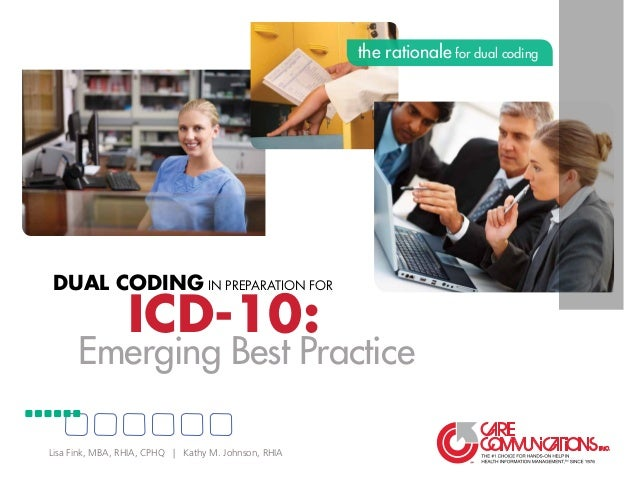 ICD-10: Dual Coding in Preparation for Emerging Best Practice the rationale for dual coding Lisa Fink, MBA, RHIA, CPHQ | K...