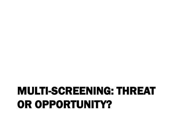 MULTI-SCREENING: THREAT OR OPPORTUNITY?
