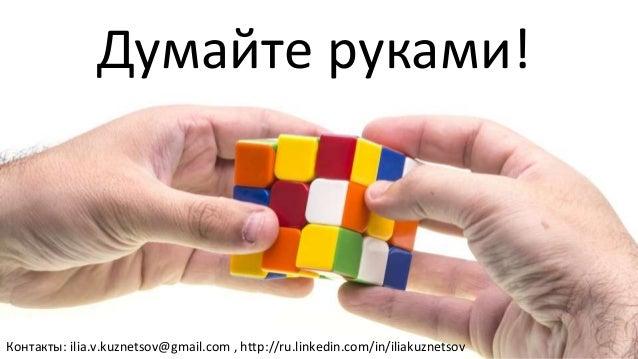 Думайте руками! Контакты: ilia.v.kuznetsov@gmail.com , http://ru.linkedin.com/in/iliakuznetsov