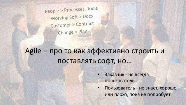 4 Agile – про то как эффективно строить и поставлять софт, но… • Заказчик - не всегда пользователь • Пользователь - не зна...