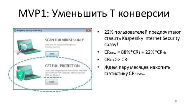MVP1: Уменьшить T конверсии 8 • 22% пользователей предпочитают ставить Kaspersky Internet Security сразу! • CRnew = 88%*CR...
