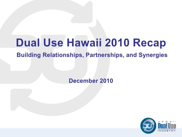 Dual Use Hawaii 2010 Recap   Building Relationships, Partnerships, and Synergies  December 2010