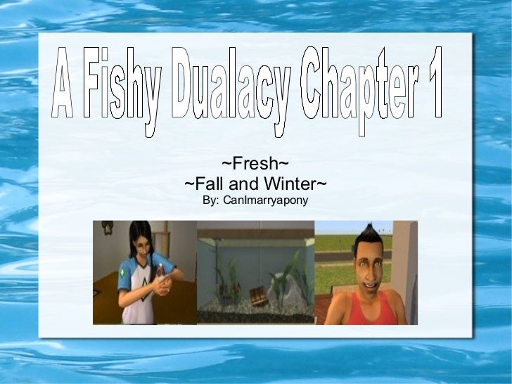 ~Fresh~ ~Fall and Winter~ By: CanImarryapony A Fishy Dualacy Chapter 1