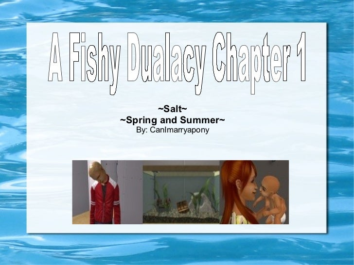 ~Salt~ ~Spring and Summer~ By: CanImarryapony A Fishy Dualacy Chapter 1