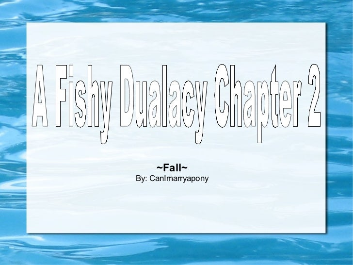 ~Fall~ By: CanImarryapony A Fishy Dualacy Chapter 2