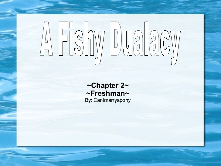 ~Chapter 2~ ~Freshman~ By: CanImarryapony A Fishy Dualacy